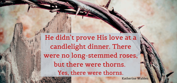 He didn't prove His love at a candlelight dinner. There were no long-stemmed roses, but there were thorns. Yes, there were thorns.