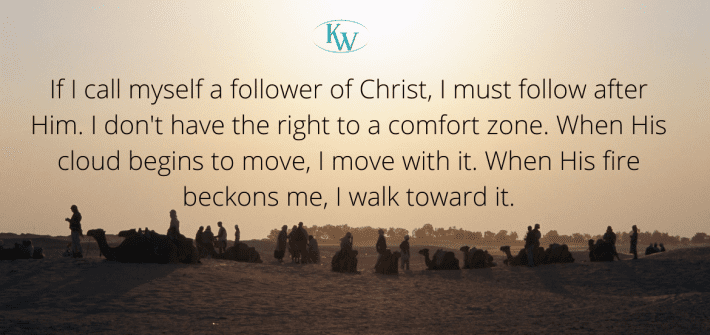 If I call myself a follower of Christ, I must follow after Him. I don't have the right to a comfort zone. When His cloud begins to move, I move with it. When His fire beckons me, I walk toward it.