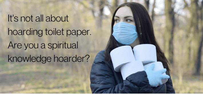 Hoarding isn't all about stockpiling toilet paper or lining your home with clutter. What spiritual truths are you stockpiling but not using?