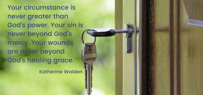 Your circumstance is never greater than God's power. Your sin is never beyond God's mercy. Your wounds are never beyond God's healing grace. Katherine Walden