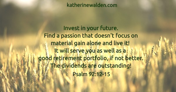 Invest in your future. Find a passion that doesn't focus on material gain alone. The dividends are outstanding.