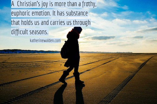 Christian's joy is more than a frothy, euphoric emotion. It has substance that holds us and carries us through difficult seasons.