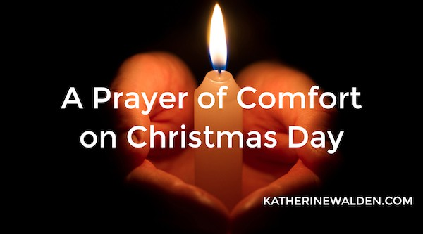A Prayer of Comfort on Christmas Day by Katherine Walden