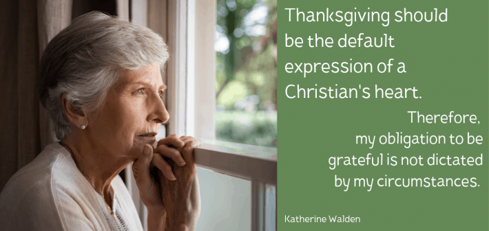 Thanksgiving should be the default expression of a Christian's heart. Therefore, my obligation to be grateful is not dictated by my circumstances.