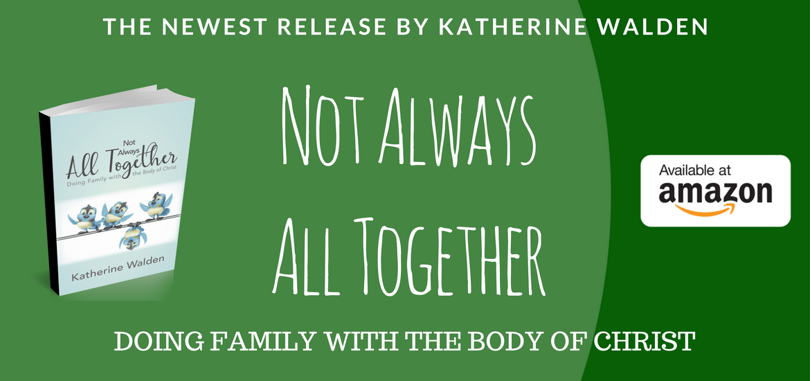 Katherine Walden's latest book, Not Always All Together, dismantles myths, preconceptions and misconceptions many people hold about doing family with the Body of Christ. Warm, inviting, often humourous, always encouraging.